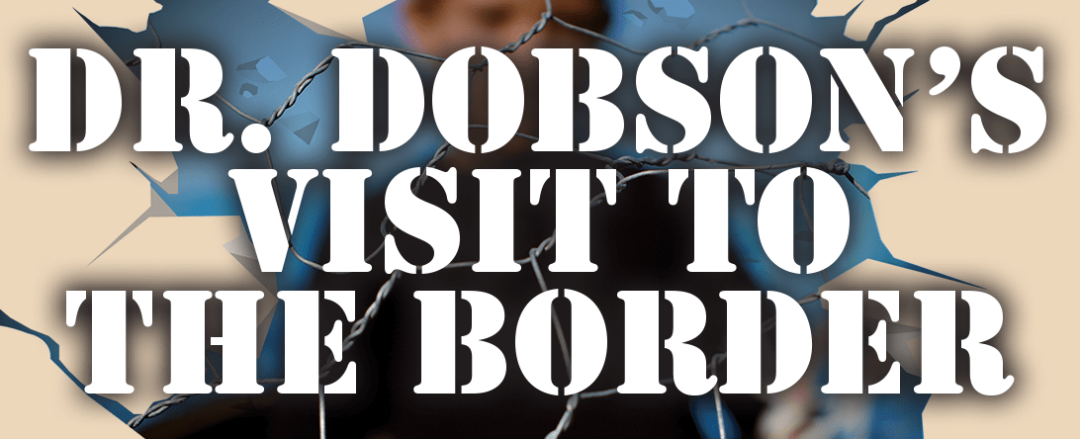 DR. DOBSON'S VISIT TO THE BORDER
