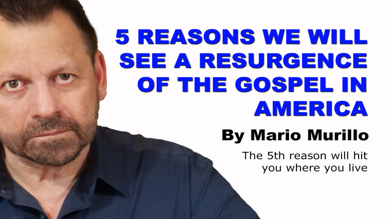 5 REASONS WE WILL SEE A RESURGENCE OF THE GOSPEL IN AMERICA – By Mario Murillo