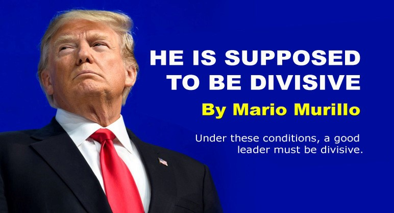 WHY IS TRUMP DIVISIVE? BECAUSE HE IS SUPPOSED TO BEDIVISIVE.