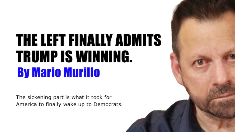 THE LEFT FINALLY ADMITS TRUMP IS WINNING – Mario Murillo